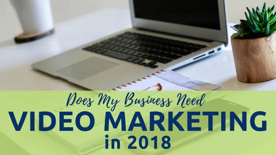 Does My Business Need Video Marketing In 2018?