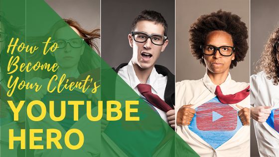 How to Become Your Client's YouTube Hero